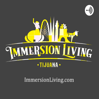The Immersion Living Tijuana Podcast