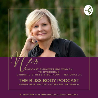 The Bliss Body Podcast -Hosted By Tamara Gold, Neuro Coach