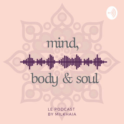 Mind, Body & Soul | 🎙le podcast by Milkhaia