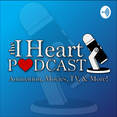 The I Heart Podcast - Animation, Movies, TV, & More!