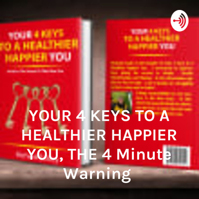 YOUR 4 KEYS TO A HEALTHIER HAPPIER YOU, THE 4 Minute Warning