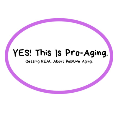 Let's Get Real About Aging! PRO-Aging with the best attitude possible.
