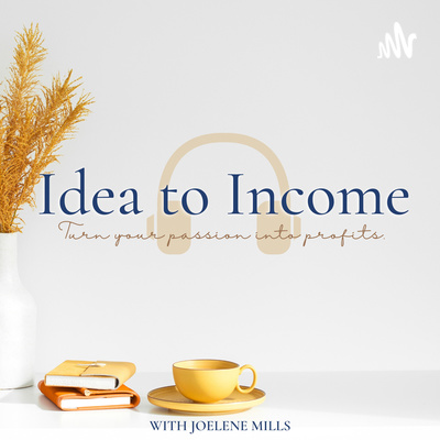 Idea to Income Podcast with Joelene Mills