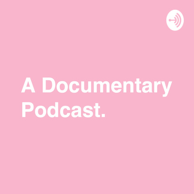 A Documentary Podcast.
