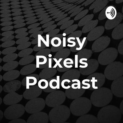 Noisy Pixels Podcast