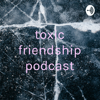 toxic friendship podcast