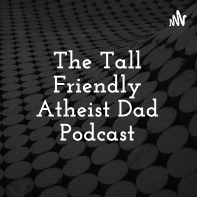 The Tall Friendly Atheist Dad Podcast