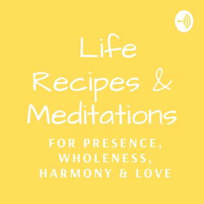 Life Recipes & Meditations for Presence, Wholeness, Harmony & Love