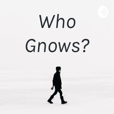 Who Gnows?