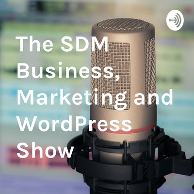 The SDM Business, Marketing and WordPress Show
