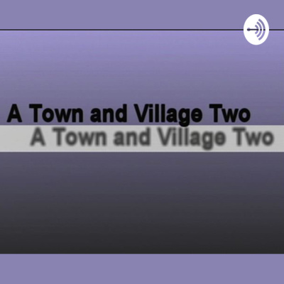 A Town..and Village Two, the Podcast