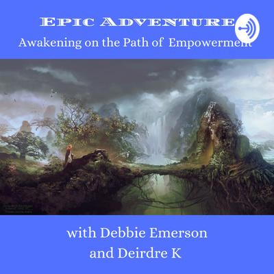 Epic Adventures, Awakening on the Path of Empowerment Debbie Emerson & Deirdre K