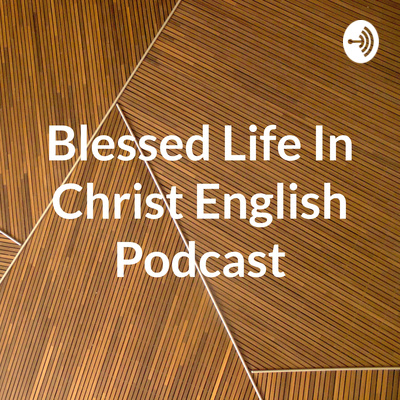 Blessed Life In Christ English Podcast