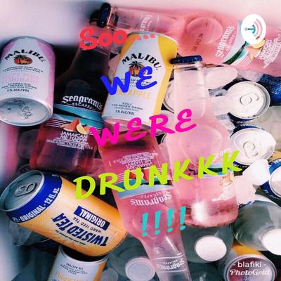Soooo... We Were DRUNKkk