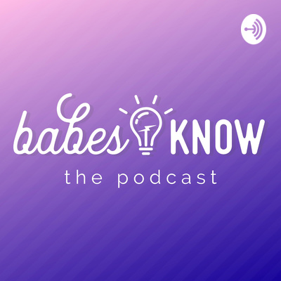 Babes Know: the Podcast