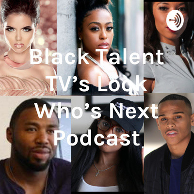 Black Talent TV's Look Who's Next Podcast