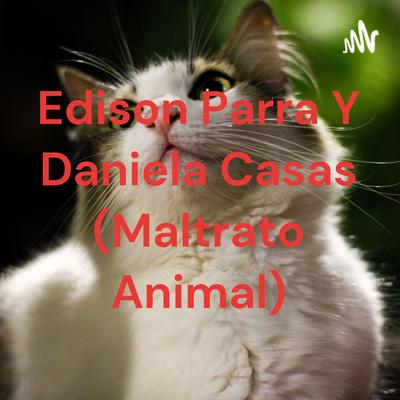 Edison Parra Y Daniela Casas (Maltrato Animal)
