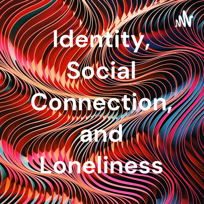 Identity, Social Connection, and Loneliness