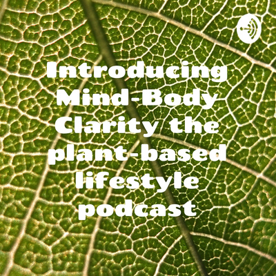 Introducing Mind-Body Clarity the plant-based lifestyle podcast