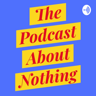 The Podcast About Nothing