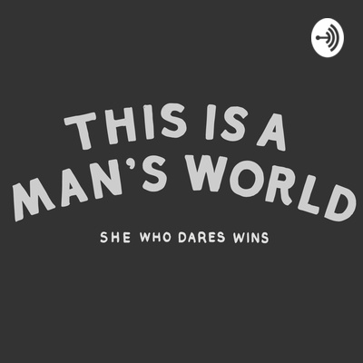 This Is A Man's World - She who dares, wins.