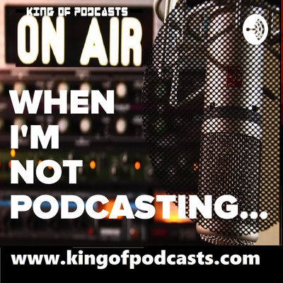 When I'm Not Podcasting with the KingOfPodcasts