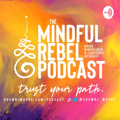 The Mindful Rebel Podcast: Where Mindfulness & Leadership Intersect
