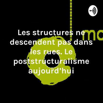 Les structures ne descendent pas dans les rues. Le poststructuralisme aujourd'hui