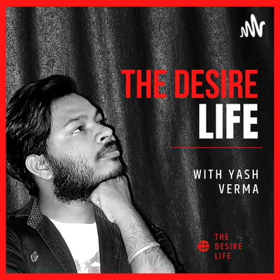 The Desire Life Podcast | Personal, Financial & Spiritual Growth, and Daily Talk With Yash Verma