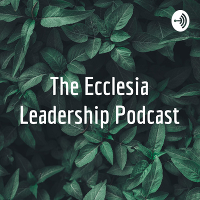 The Ecclesia Leadership Podcast