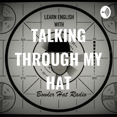 TALKING THROUGH MY HAT