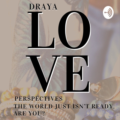 Draya Love Perspectives - The world just isn't ready. Are you?