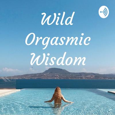 Wild Orgasmic Wisdom