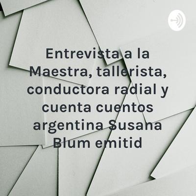 Entrevista a la Maestra, tallerista, conductora radial y cuenta cuentos argentina Susana Blum emitid