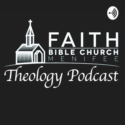 Faith Bible Church Theology Podcast