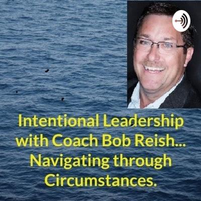 Intentional Leadership with Coach Bob Reish... Navigating through Circumstances.