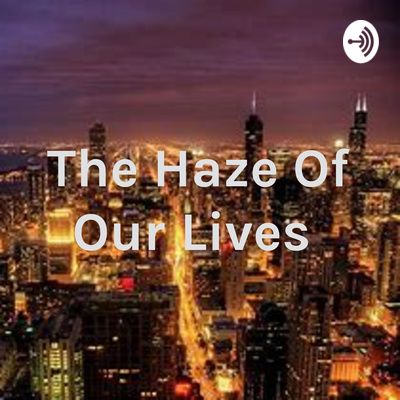 The Haze Of Our Lives