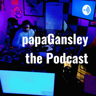 papaGansley the Podcast