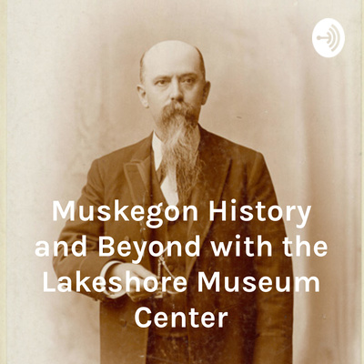 Muskegon History and Beyond with the Lakeshore Museum Center