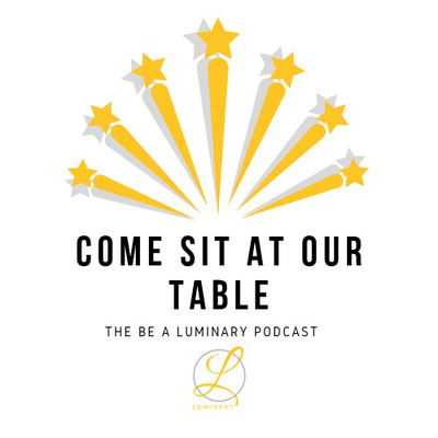 Come Sit At Our Table: The Be A Luminary Podcast