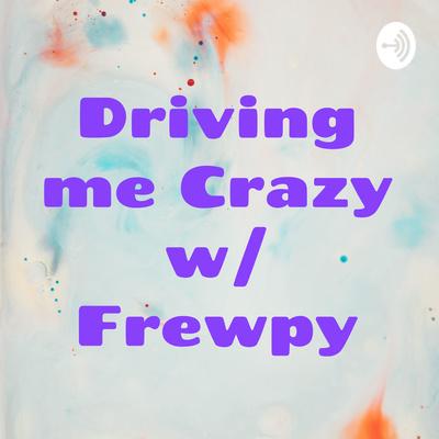 Driving Me Crazy w/ Frewpy