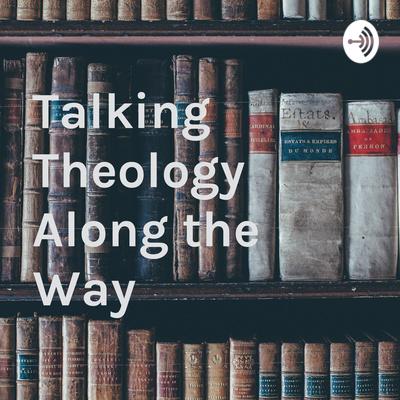 Talking Theology Along the Way