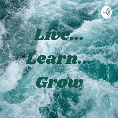 Live... Learn... Grow