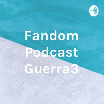 Fandom Podcast Guerra3