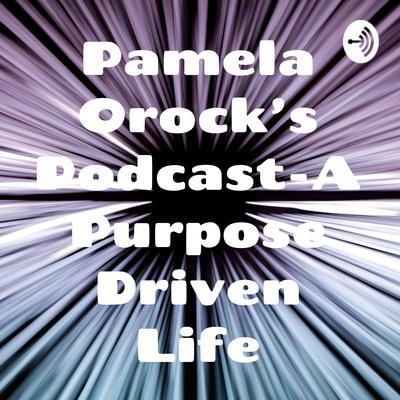 Pamela Orock's Podcast-A Purpose Driven Life