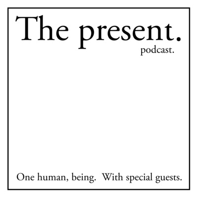 The present podcast. One human, being. With special guests.