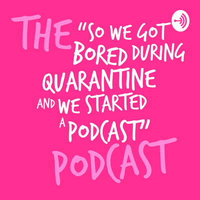 "The ""So We Got Bored During Quarantine And We Started A Podcast"" Podcast"