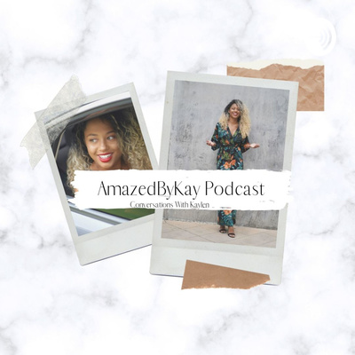 AmazedByKay Podcast: Conversations With Kaylen