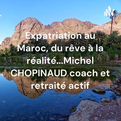 Expatriation au Maroc, du rêve à la réalité... Michel CHOPINAUD coach et retraité actif