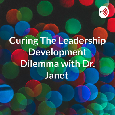 Curing The Leadership Development Dilemma with Dr. Janet